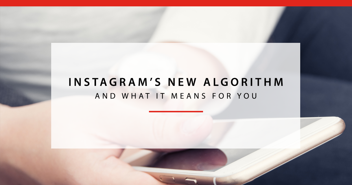 Instagram's New Algorithm and What It Means For You